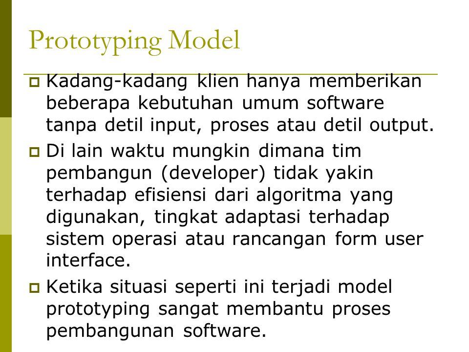 Prototyping Model  Kadang-kadang klien hanya memberikan beberapa kebutuhan umum software tanpa detil input, proses atau detil output.