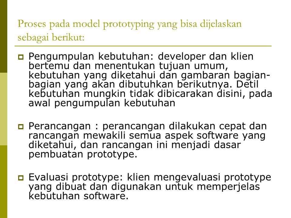 Proses pada model prototyping yang bisa dijelaskan sebagai berikut:  Pengumpulan kebutuhan: developer dan klien bertemu dan menentukan tujuan umum, kebutuhan yang diketahui dan gambaran bagian- bagian yang akan dibutuhkan berikutnya.
