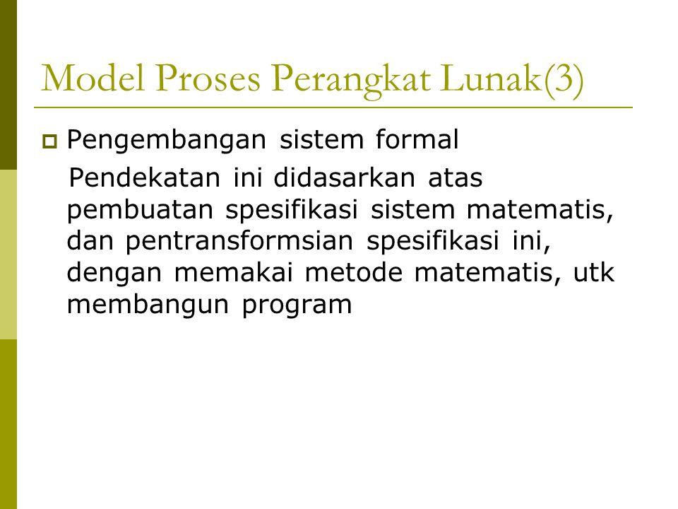 Model Proses Perangkat Lunak(3)  Pengembangan sistem formal Pendekatan ini didasarkan atas pembuatan spesifikasi sistem matematis, dan pentransformsian spesifikasi ini, dengan memakai metode matematis, utk membangun program