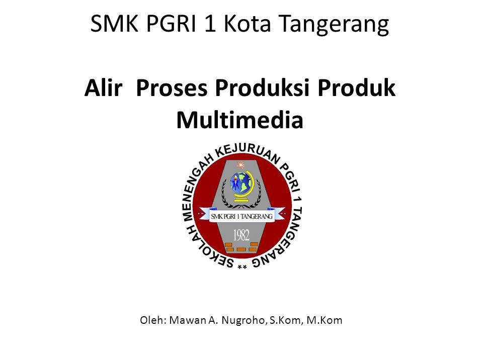 SMK PGRI 1 Kota Tangerang Alir Proses Produksi Produk Multimedia Oleh: Mawan A.