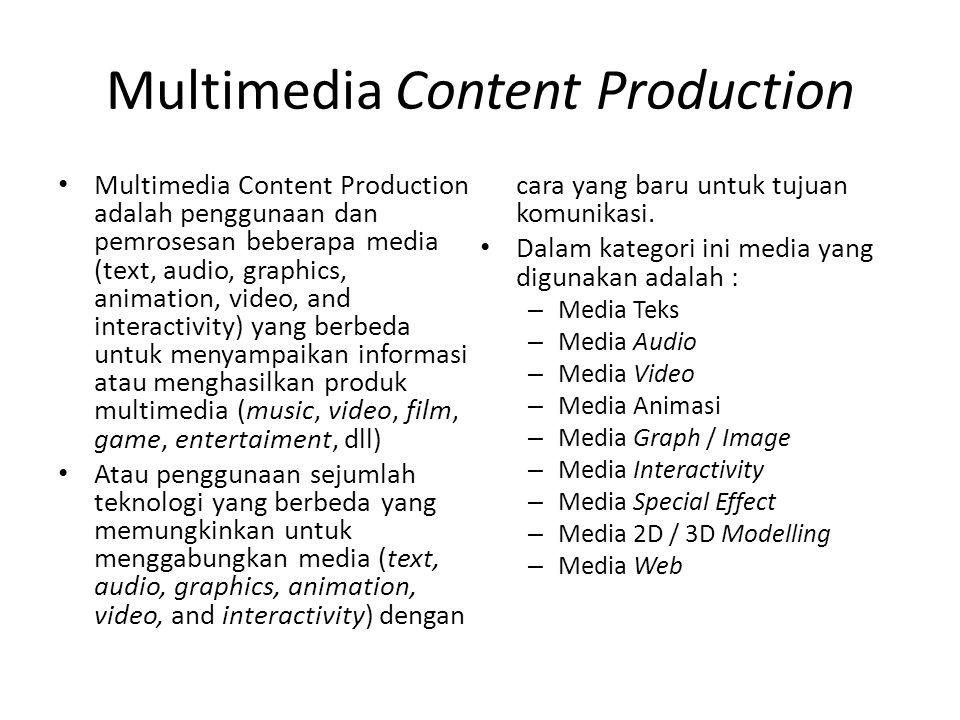 Multimedia Content Production Multimedia Content Production adalah penggunaan dan pemrosesan beberapa media (text, audio, graphics, animation, video, and interactivity) yang berbeda untuk menyampaikan informasi atau menghasilkan produk multimedia (music, video, film, game, entertaiment, dll) Atau penggunaan sejumlah teknologi yang berbeda yang memungkinkan untuk menggabungkan media (text, audio, graphics, animation, video, and interactivity) dengan cara yang baru untuk tujuan komunikasi.