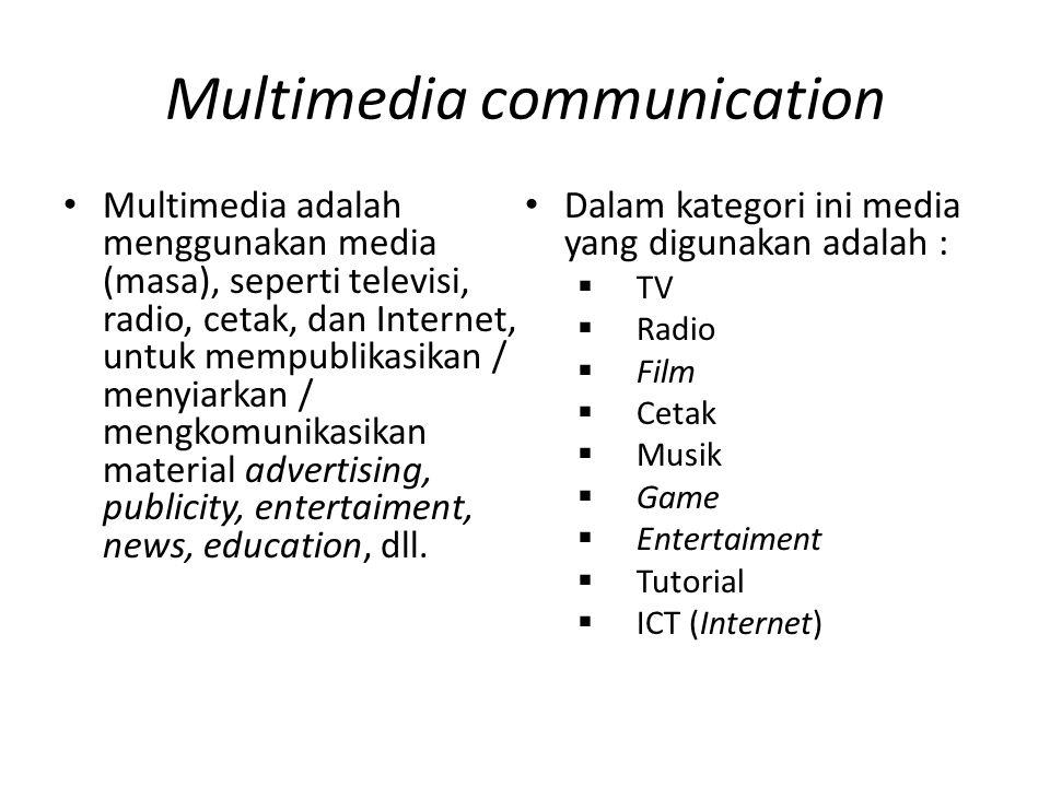 Multimedia communication Multimedia adalah menggunakan media (masa), seperti televisi, radio, cetak, dan Internet, untuk mempublikasikan / menyiarkan / mengkomunikasikan material advertising, publicity, entertaiment, news, education, dll.