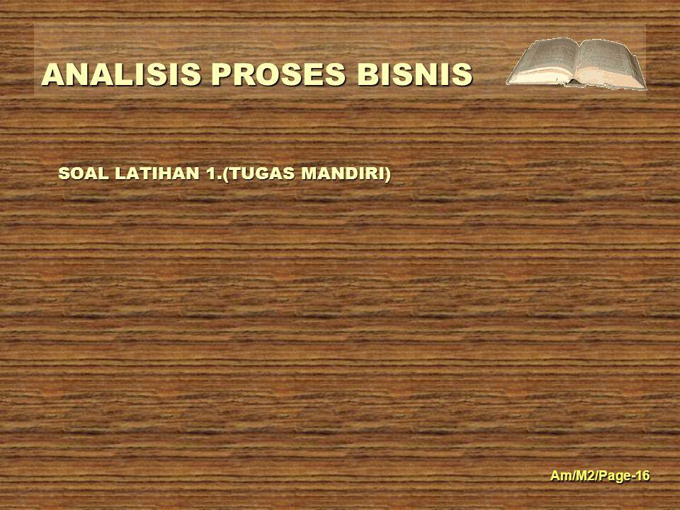 ANALISIS PROSES BISNIS Am/M2/Page-16 SOAL LATIHAN 1.(TUGAS MANDIRI)