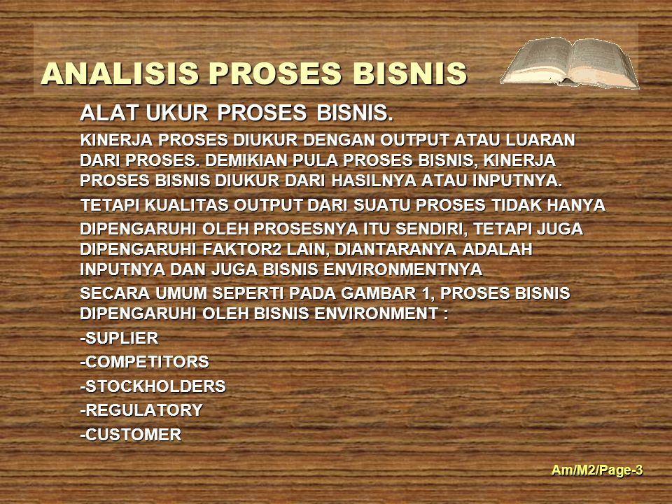 Am/M2/Page/-4 ANALISIS PROSES BISNIS 4 BISNIS ENVIRONMENT INPUT/ DATA OUTPUT/ INFORMASI PROCESS FEEDBACK Customers Suppliers Regulatory Stockholders Competitors Agencies ORGANISASI BISNIS