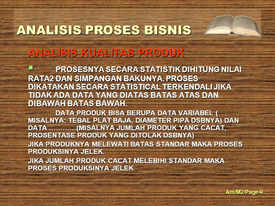ANALISIS PROSES BISNIS Am/M2/Page-9 ANALISIS KUALITAS PRODUK  PROSESNYA SECARA STATISTIK DIHITUNG NILAI RATA2 DAN SIMPANGAN BAKUNYA. PROSES DIKATAKAN