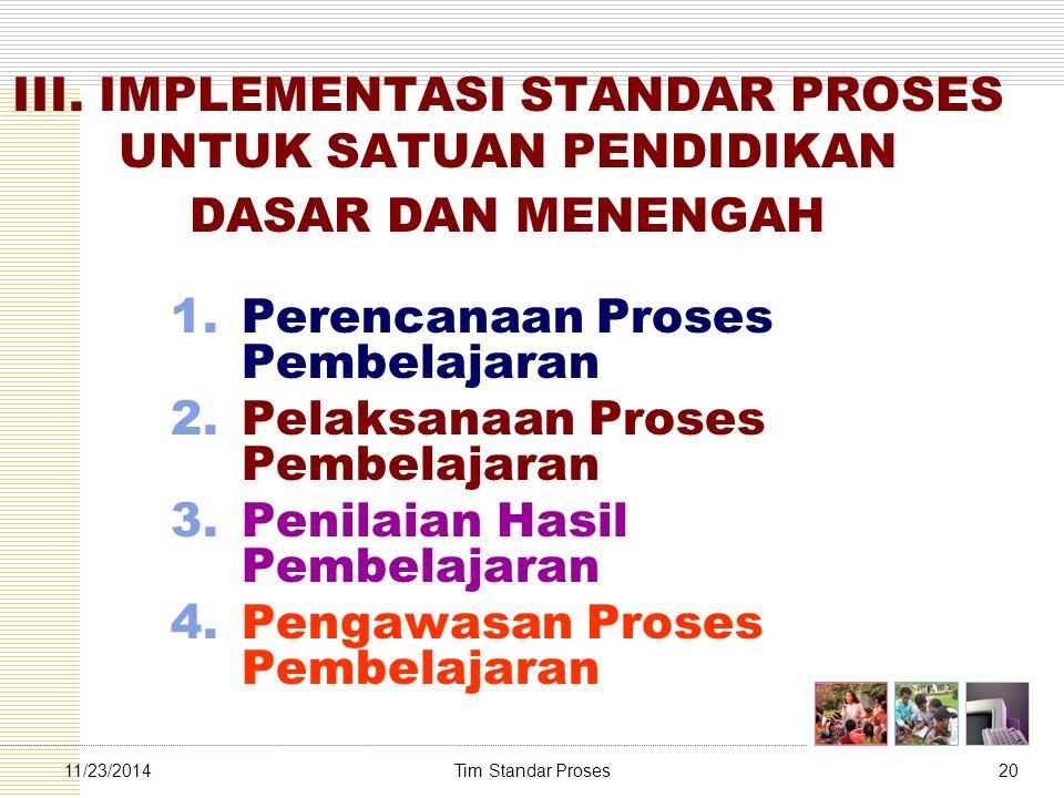 Tim Standar Proses2011/23/2014 III. IMPLEMENTASI STANDAR PROSES UNTUK SATUAN PENDIDIKAN DASAR DAN MENENGAH 1.Perencanaan Proses Pembelajaran 2.Pelaksa