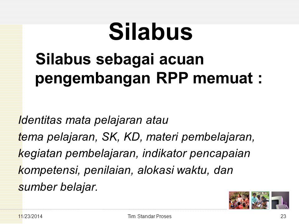 Tim Standar Proses2311/23/2014 Silabus Silabus sebagai acuan pengembangan RPP memuat : Identitas mata pelajaran atau tema pelajaran, SK, KD, materi pe