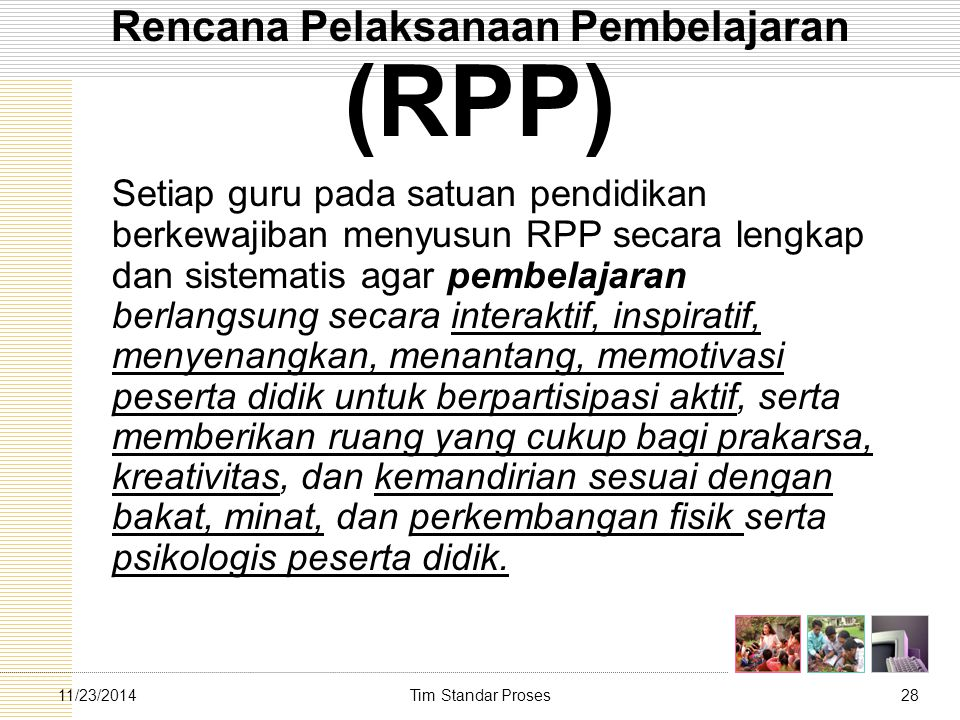 Tim Standar Proses2811/23/2014 Rencana Pelaksanaan Pembelajaran (RPP) Setiap guru pada satuan pendidikan berkewajiban menyusun RPP secara lengkap dan