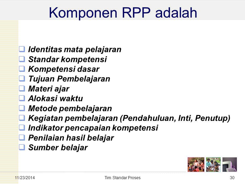 Tim Standar Proses3011/23/2014 Komponen RPP adalah  Identitas mata pelajaran  Standar kompetensi  Kompetensi dasar  Tujuan Pembelajaran  Materi a
