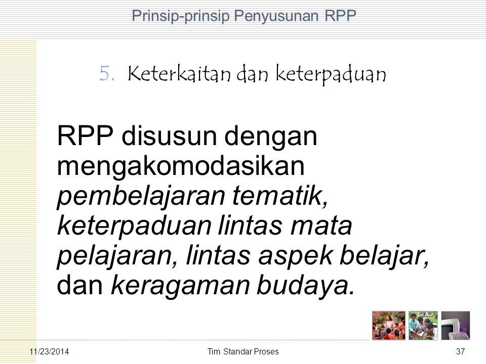 Tim Standar Proses3711/23/2014 Prinsip-prinsip Penyusunan RPP 5.Keterkaitan dan keterpaduan RPP disusun dengan mengakomodasikan pembelajaran tematik,