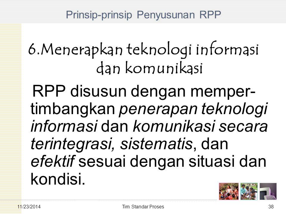 Tim Standar Proses3811/23/2014 Prinsip-prinsip Penyusunan RPP 6.Menerapkan teknologi informasi dan komunikasi RPP disusun dengan memper- timbangkan pe