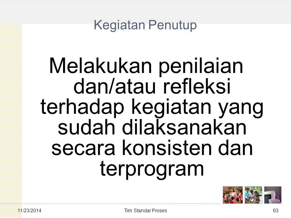 Tim Standar Proses6311/23/2014 Kegiatan Penutup Melakukan penilaian dan/atau refleksi terhadap kegiatan yang sudah dilaksanakan secara konsisten dan t