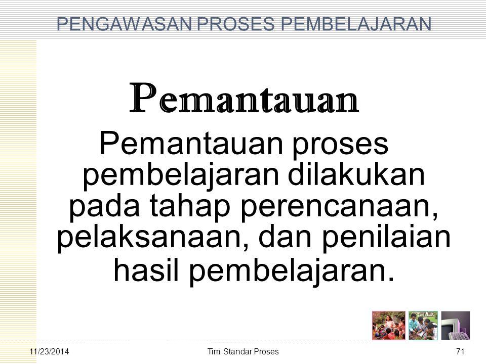 Tim Standar Proses7111/23/2014 PENGAWASAN PROSES PEMBELAJARAN Pemantauan Pemantauan proses pembelajaran dilakukan pada tahap perencanaan, pelaksanaan,