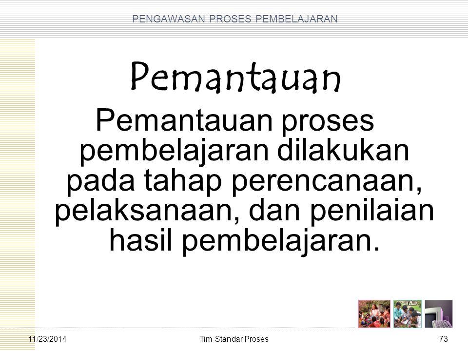 Tim Standar Proses7311/23/2014 PENGAWASAN PROSES PEMBELAJARAN Pemantauan Pemantauan proses pembelajaran dilakukan pada tahap perencanaan, pelaksanaan,