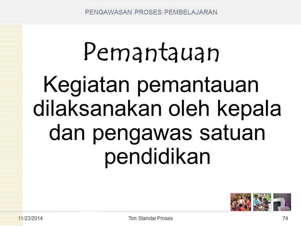 Tim Standar Proses7411/23/2014 PENGAWASAN PROSES PEMBELAJARAN Pemantauan Kegiatan pemantauan dilaksanakan oleh kepala dan pengawas satuan pendidikan