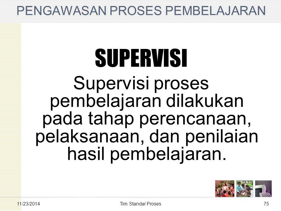 Tim Standar Proses7511/23/2014 PENGAWASAN PROSES PEMBELAJARAN SUPERVISI Supervisi proses pembelajaran dilakukan pada tahap perencanaan, pelaksanaan, d