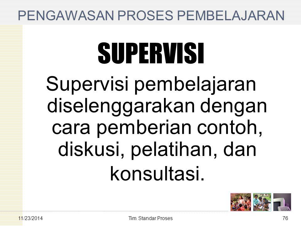Tim Standar Proses7611/23/2014 PENGAWASAN PROSES PEMBELAJARAN SUPERVISI Supervisi pembelajaran diselenggarakan dengan cara pemberian contoh, diskusi,