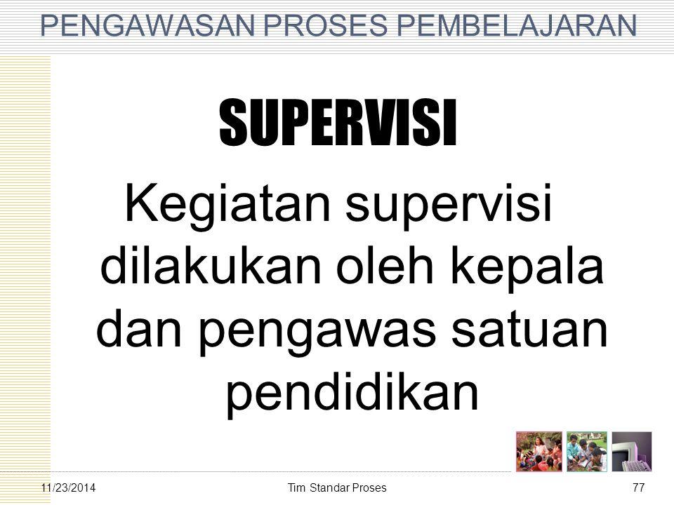 Tim Standar Proses7711/23/2014 PENGAWASAN PROSES PEMBELAJARAN SUPERVISI Kegiatan supervisi dilakukan oleh kepala dan pengawas satuan pendidikan