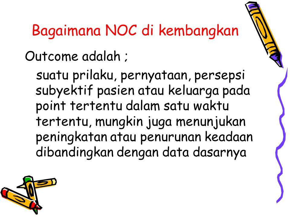 Bagaimana NOC di kembangkan Outcome adalah ; suatu prilaku, pernyataan, persepsi subyektif pasien atau keluarga pada point tertentu dalam satu waktu t