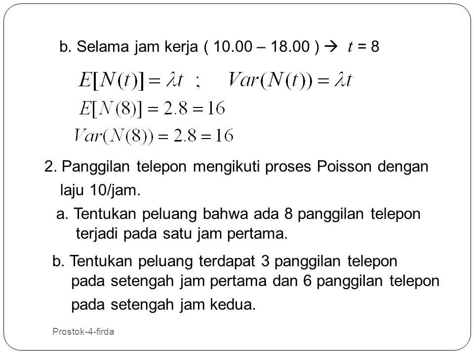 Prostok-4-firda 21 b. Selama jam kerja ( 10.00 – 18.00 )  t = 8 2. Panggilan telepon mengikuti proses Poisson dengan laju 10/jam. a. Tentukan peluang
