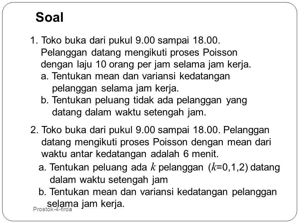 Prostok-4-firda 29 Soal 1.Toko buka dari pukul 9.00 sampai 18.00. Pelanggan datang mengikuti proses Poisson dengan laju 10 orang per jam selama jam ke