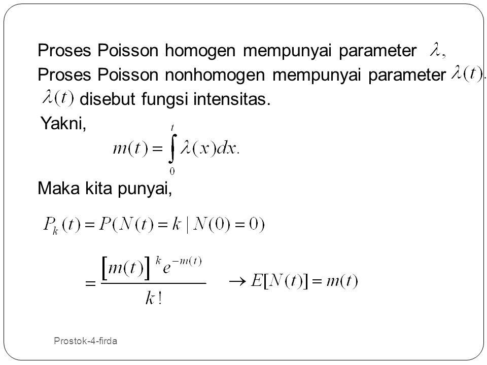 Prostok-4-firda 38 Proses Poisson homogen mempunyai parameter Proses Poisson nonhomogen mempunyai parameter Yakni, Maka kita punyai, disebut fungsi in