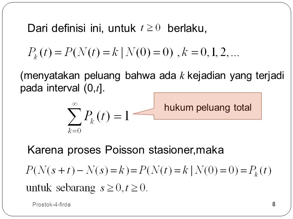 Prostok-4-firda 9 9 Definisi 2: Suatu proses menghitung dikatakan proses Poisson dengan laju (parameter) jika memenuhi: (i) (ii) Proses mempunyai kenaikan bebas (independent increments) (iii) Peluang ada k kejadian dalam interval waktu t : (S.