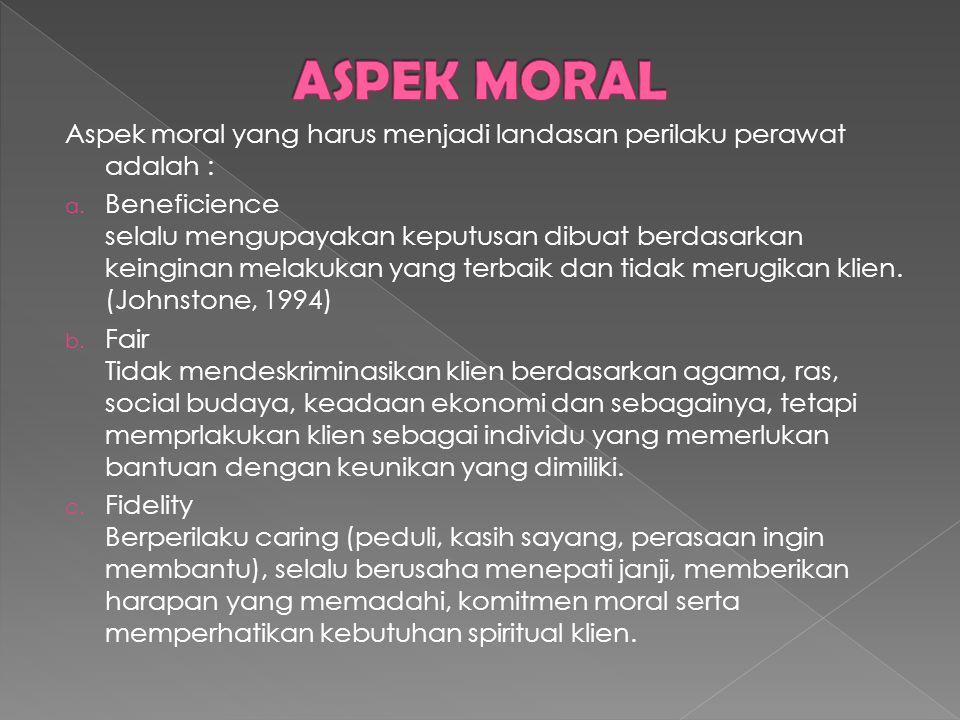 Aspek moral yang harus menjadi landasan perilaku perawat adalah : a. Beneficience selalu mengupayakan keputusan dibuat berdasarkan keinginan melakukan