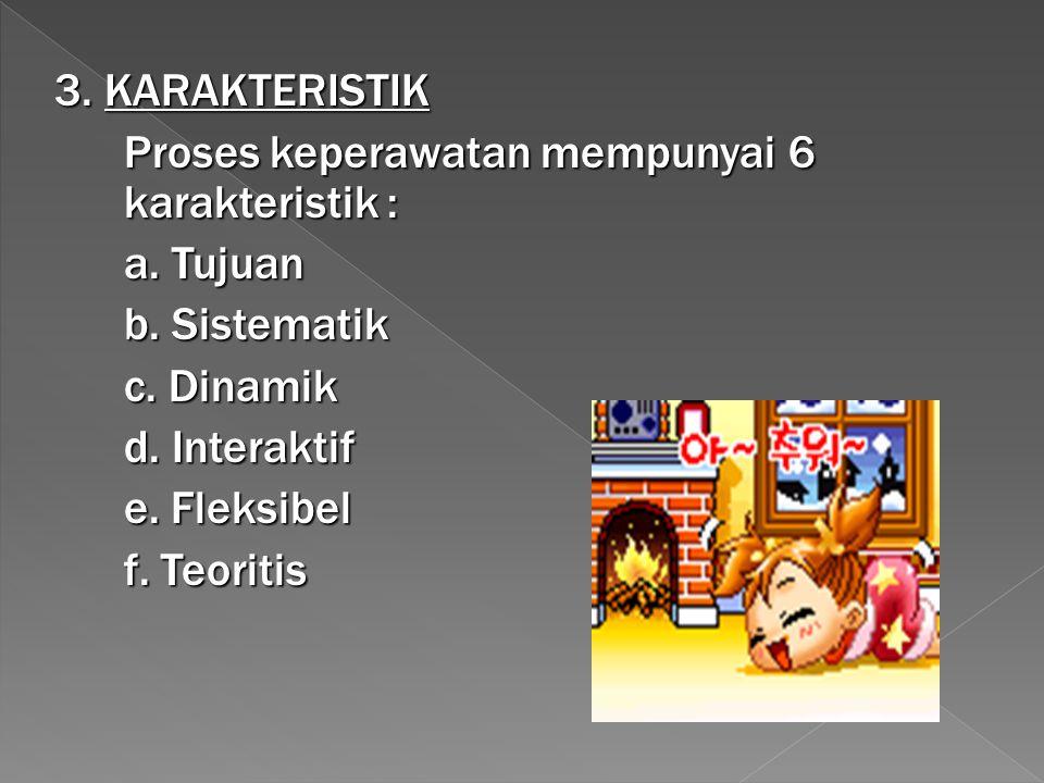 3. KARAKTERISTIK Proses keperawatan mempunyai 6 karakteristik : a. Tujuan b. Sistematik c. Dinamik d. Interaktif e. Fleksibel f. Teoritis