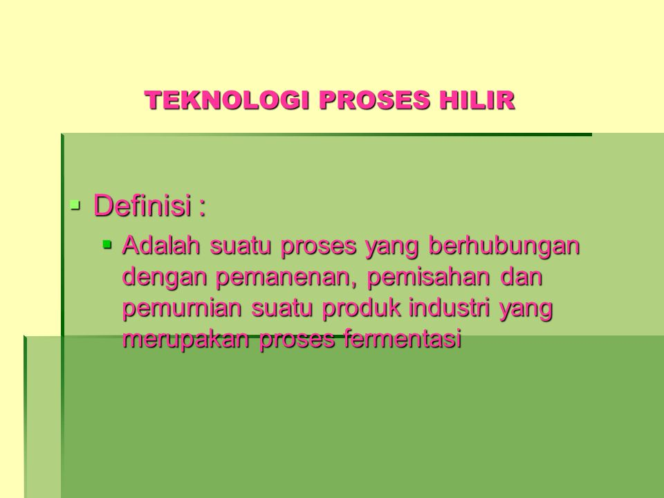 TEKNOLOGI PROSES HILIR  Definisi :  Adalah suatu proses yang berhubungan dengan pemanenan, pemisahan dan pemurnian suatu produk industri yang merupa