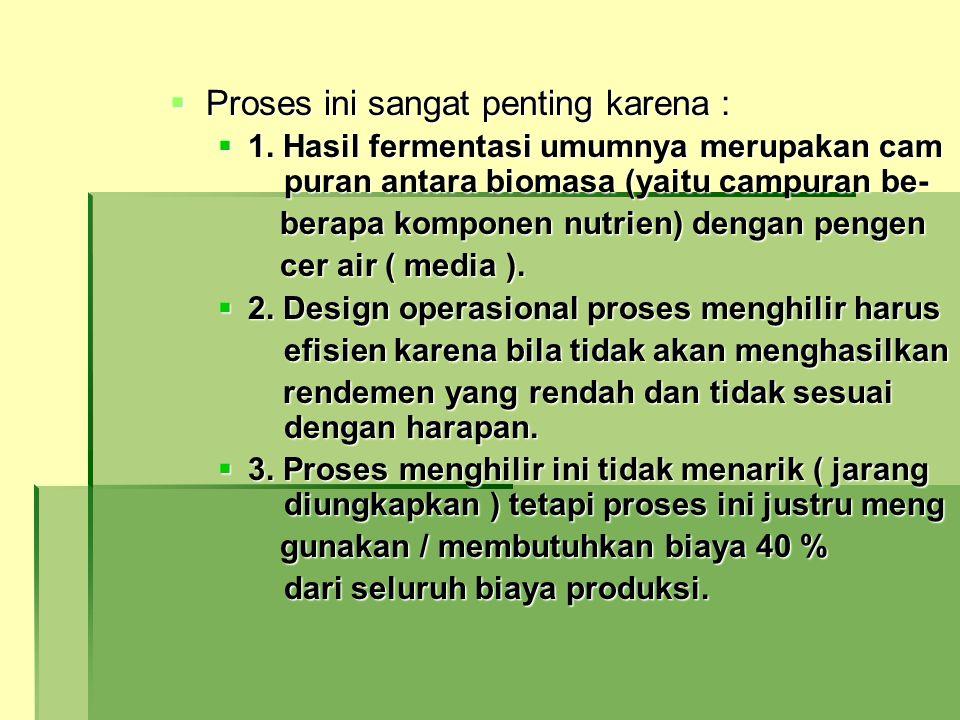  Proses ini sangat penting karena :  1. Hasil fermentasi umumnya merupakan cam puran antara biomasa (yaitu campuran be- berapa komponen nutrien) den