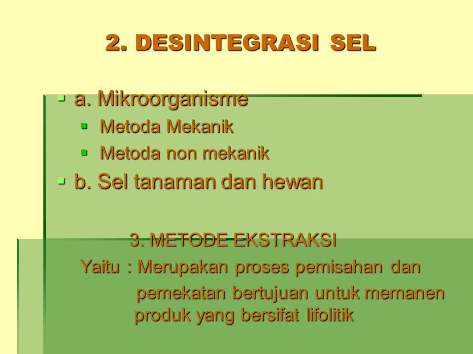 2. DESINTEGRASI SEL  a. Mikroorganisme  Metoda Mekanik  Metoda non mekanik  b. Sel tanaman dan hewan 3. METODE EKSTRAKSI 3. METODE EKSTRAKSI Yaitu