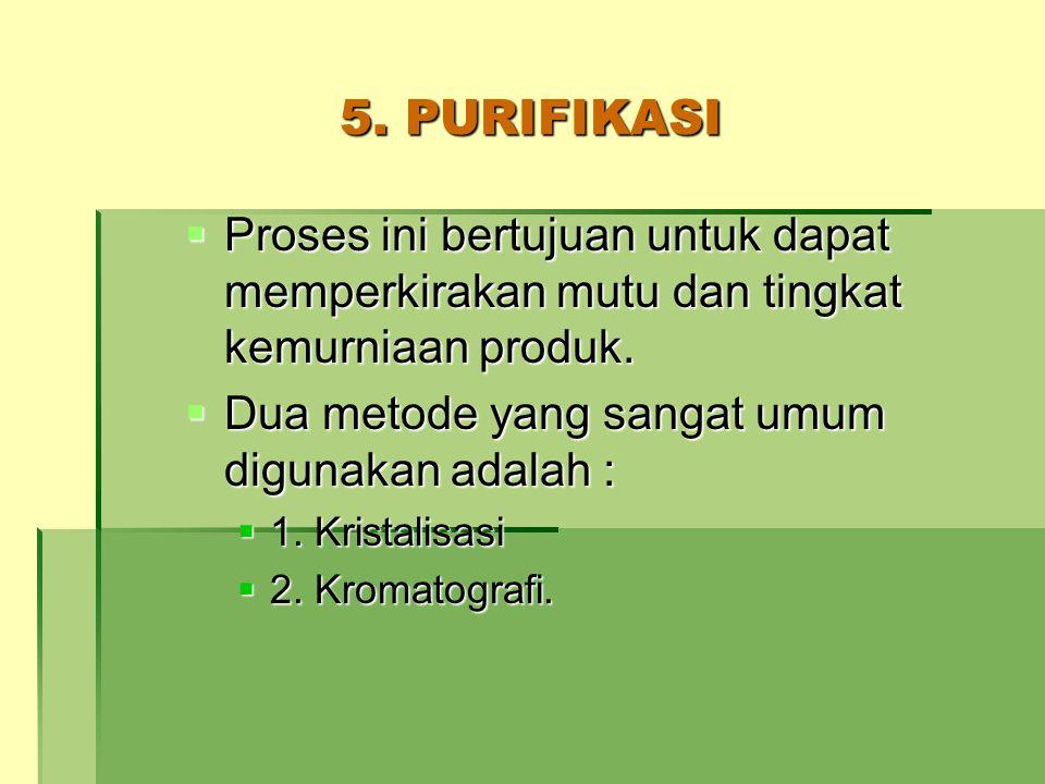 5. PURIFIKASI  Proses ini bertujuan untuk dapat memperkirakan mutu dan tingkat kemurniaan produk.  Dua metode yang sangat umum digunakan adalah : 