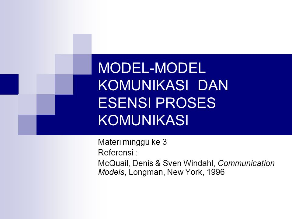MODEL-MODEL KOMUNIKASI DAN ESENSI PROSES KOMUNIKASI Materi minggu ke 3 Referensi : McQuail, Denis & Sven Windahl, Communication Models, Longman, New Y
