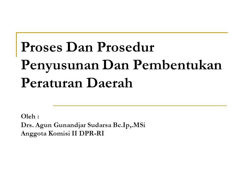 Proses Dan Prosedur Penyusunan Dan Pembentukan Peraturan Daerah Oleh : Drs. Agun Gunandjar Sudarsa Bc.Ip,.MSi Anggota Komisi II DPR-RI