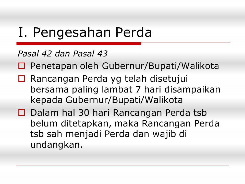 I. Pengesahan Perda Pasal 42 dan Pasal 43  Penetapan oleh Gubernur/Bupati/Walikota  Rancangan Perda yg telah disetujui bersama paling lambat 7 hari