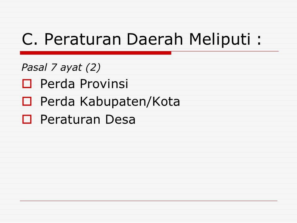 C. Peraturan Daerah Meliputi : Pasal 7 ayat (2)  Perda Provinsi  Perda Kabupaten/Kota  Peraturan Desa