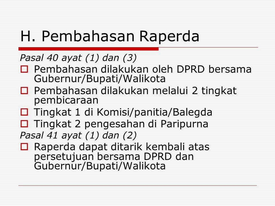 H. Pembahasan Raperda Pasal 40 ayat (1) dan (3)  Pembahasan dilakukan oleh DPRD bersama Gubernur/Bupati/Walikota  Pembahasan dilakukan melalui 2 tin