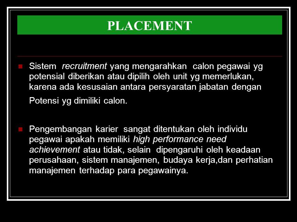 PLACEMENT Sistem recruitment yang mengarahkan calon pegawai yg potensial diberikan atau dipilih oleh unit yg memerlukan, karena ada kesusaian antara persyaratan jabatan dengan Potensi yg dimiliki calon.