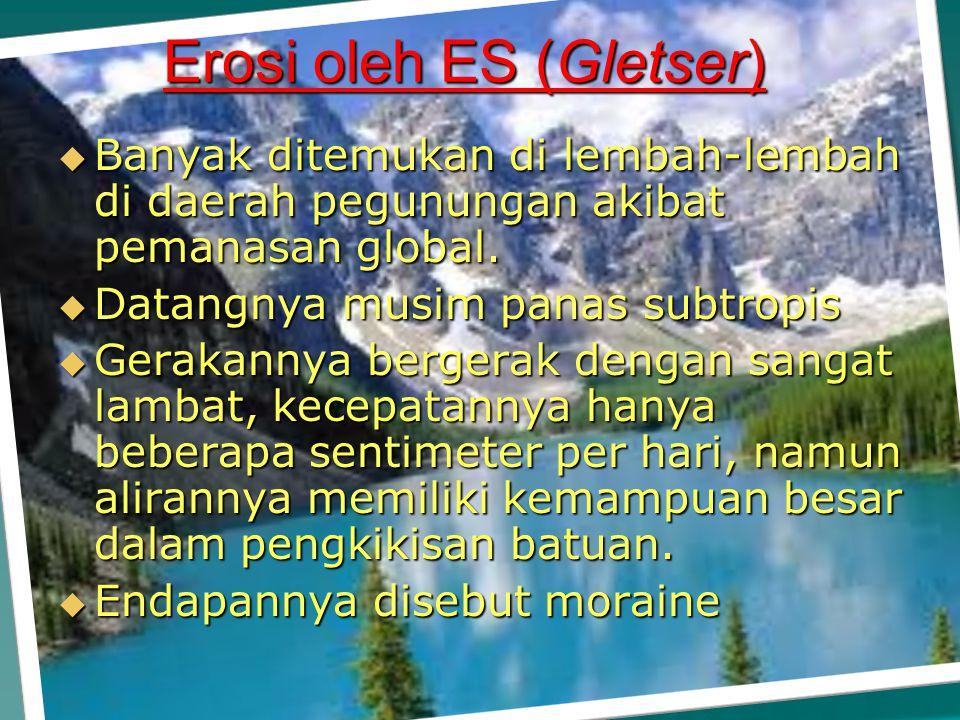 Erosi oleh ES (Gletser) BBBBanyak ditemukan di lembah-lembah di daerah pegunungan akibat pemanasan global. DDDDatangnya musim panas subtropis