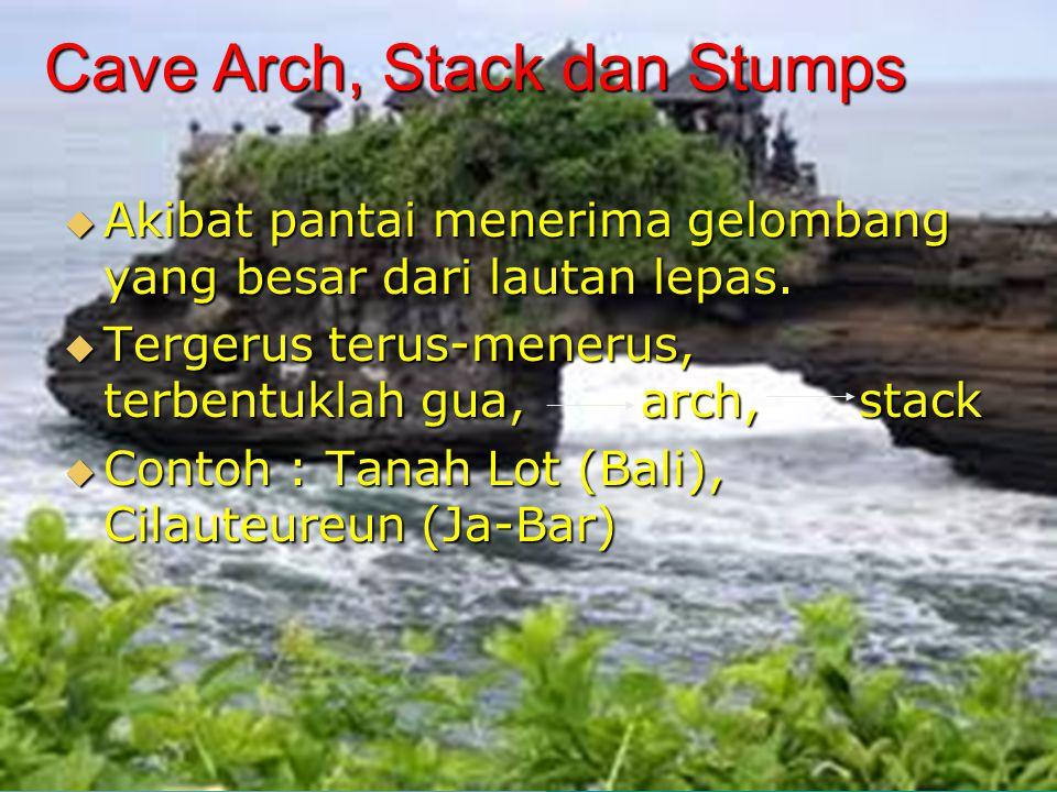 Cave Arch, Stack dan Stumps  Akibat pantai menerima gelombang yang besar dari lautan lepas.  Tergerus terus-menerus, terbentuklah gua, arch, stack 