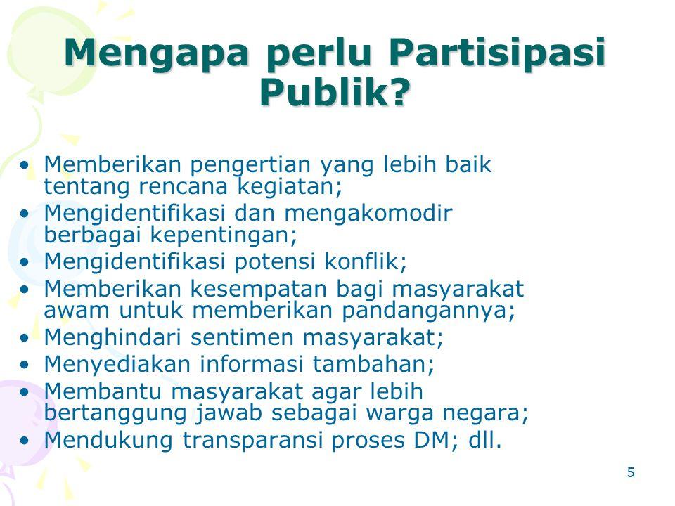 5 Mengapa perlu Partisipasi Publik? Memberikan pengertian yang lebih baik tentang rencana kegiatan; Mengidentifikasi dan mengakomodir berbagai kepenti