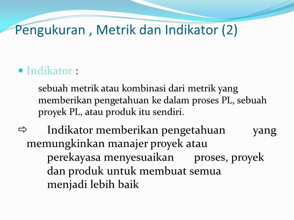 Pengukuran, Metrik dan Indikator (2) Indikator Indikator : sebuah metrik atau kombinasi dari metrik yang memberikan pengetahuan ke dalam proses PL, sebuah proyek PL, atau produk itu sendiri.