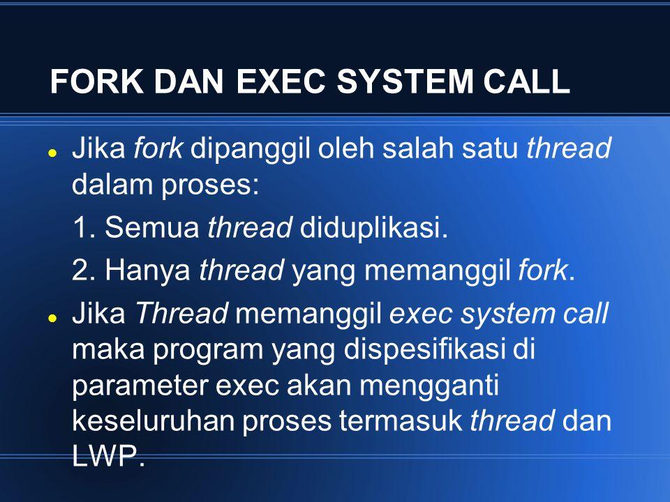 FORK DAN EXEC SYSTEM CALL Jika fork dipanggil oleh salah satu thread dalam proses: 1. Semua thread diduplikasi. 2. Hanya thread yang memanggil fork. J