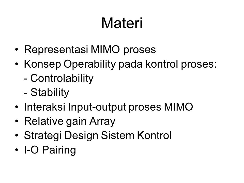 Materi Representasi MIMO proses Konsep Operability pada kontrol proses: - Controlability - Stability Interaksi Input-output proses MIMO Relative gain