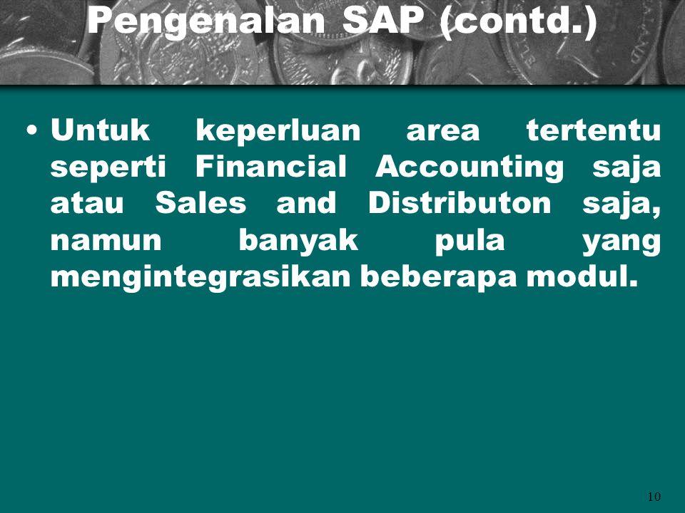 10 Pengenalan SAP (contd.) Untuk keperluan area tertentu seperti Financial Accounting saja atau Sales and Distributon saja, namun banyak pula yang men