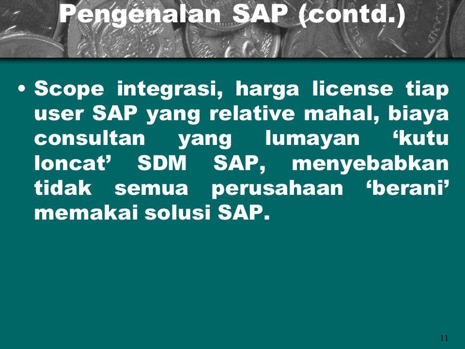 11 Pengenalan SAP (contd.) Scope integrasi, harga license tiap user SAP yang relative mahal, biaya consultan yang lumayan 'kutu loncat' SDM SAP, menye