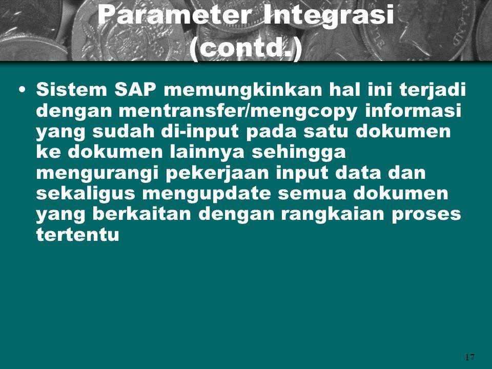 17 Parameter Integrasi (contd.) Sistem SAP memungkinkan hal ini terjadi dengan mentransfer/mengcopy informasi yang sudah di-input pada satu dokumen ke