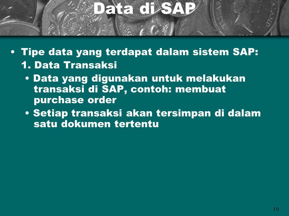 19 Data di SAP Tipe data yang terdapat dalam sistem SAP: 1. Data Transaksi Data yang digunakan untuk melakukan transaksi di SAP, contoh: membuat purch