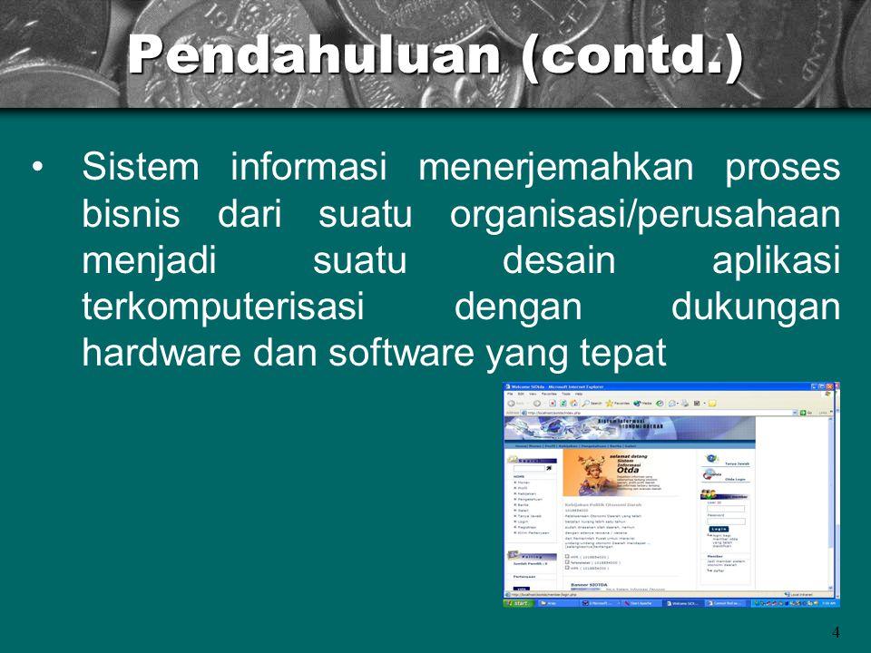4 Pendahuluan (contd.) Sistem informasi menerjemahkan proses bisnis dari suatu organisasi/perusahaan menjadi suatu desain aplikasi terkomputerisasi de